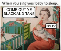 Goddamn Sinn Féin is on a meme streak ~DC: When you sing your baby to sleep-  COME OUT YE  BLACK AND TANS  sound Goddamn Sinn Féin is on a meme streak ~DC