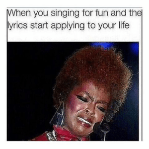 Lyrics: When you singing for fun and the  lyrics start applying to your life