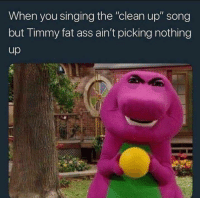 """Ass, Fat Ass, and Funny: When you singing the """"clean up"""" song  but Timmy fat ass ain't picking nothing  up"""