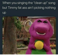 "Ass, Fat Ass, and Shit: When you singing the ""clean up"" song  but Timmy fat ass ain't picking nothing Timmy ypu little shit"