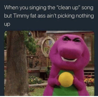 "Ass, Fat Ass, and Fucking: When you singing the ""clean up"" song  but Timmy fat ass ain't picking nothing  up Everybody do your fucking share!!"