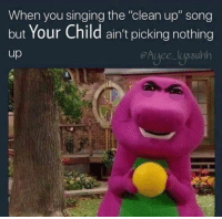"clean: When you singing the ""clean up"" song  but Your Child ain't picking nothing  up"