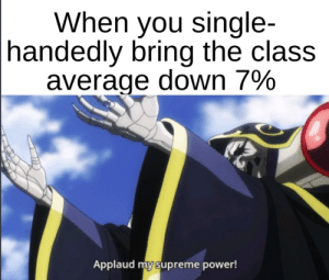 this actually happened by RUBI134 MORE MEMES: When you single-  handedly bring the class  average down 7%  Applaud my supreme power! this actually happened by RUBI134 MORE MEMES