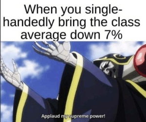 More stolen Memes: When you single-  |handedly bring the class  average down 7%  Applaud my supreme power! More stolen Memes