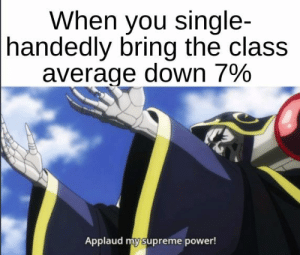 single handedly: When you single-  handedly bring the class  average down 79%  Applaud my supreme power!