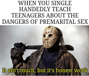 Happy Friday the 13th!: WHEN YOU SINGLE  HANDEDLY TEACH  TEENAGERS ABOUT THE  DANGERS OF PREMARITAL SEX  It ain't much, but it's honest work Happy Friday the 13th!