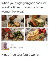 Future, Memes, and Hope: When you single you gotta cook for  ya self at times hope my future  woman like to eat!  匑  @oldyoungsta  Nigga I'll be your future woman I died 😂😂😂😂