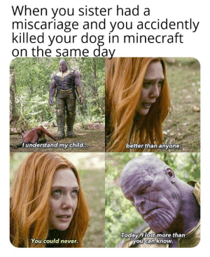 Minecraft, Never, and Dog: When you sister had a  miscariage and you accidently  killed your dog in minecraft  on the same day  lunderstand my child.  better than anvone  Todayllost more than  you Can know.  You could never. I still cry about him