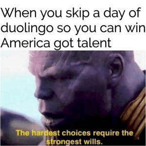 America, Dank Memes, and Got: When you skip a day of  duolingo so Vou can Win  America got talent  The hardest choices require the  strongest wills Modern problems require modern solutions