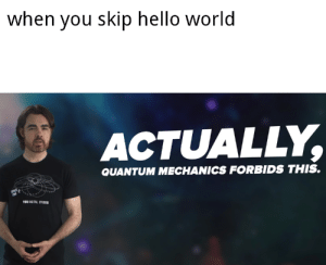 Any sociopaths here?: when you skip hello world  ACTUALLY,  QUANTUM MECHANICS FORBIDS THIS.  89 DIGITAL STUDIS Any sociopaths here?