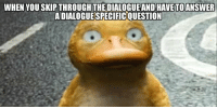You, This, and Hate: WHEN YOU SKIP THROUGH THE DIALOGUEAND HAVETOANSWER  ADIALOGUESPECIFICQUESTION I hate when this happens https://t.co/SanSofYXrm
