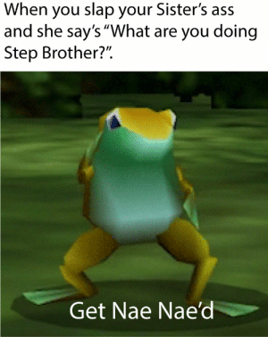 """Ass, Sisters, and Brother: When you slap your Sister's ass  and she say's """"What are you doing  Step Brother?""""  Get Nae Nae'di Very Interesting Title"""