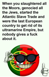 """Empire, Lmao, and Fuck: When you slaughtered all  the Moors, genocied all  the Jews, started the  Atlantic Slave Trade and  were the last European  country to get rid of its  ultramarine Empire, but  nobody gives a fuck  about it. <p>I'm proud lmao via /r/MemeEconomy <a href=""""http://ift.tt/2C7iUQS"""">http://ift.tt/2C7iUQS</a></p>"""