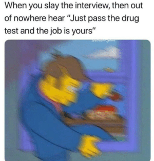 "me_irl by HansikTransik MORE MEMES: When you slay the interview, then out  of nowhere hear ""Just pass the drug  test and the job is yours"" me_irl by HansikTransik MORE MEMES"