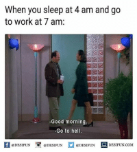"Be Like, Meme, and Memes: When you sleep at 4 am and go  to work at 7 am:  Good morning  Go to hel  @DESIFUN 10"" @DESIFUN  @DESIFUN DESIFUN.COM Twitter: BLB247 Snapchat : BELIKEBRO.COM belikebro sarcasm meme Follow @be.like.bro"