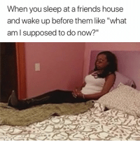 "Friends, House, and Sleep: When you sleep at a friends house  and wake up before them like ""what  am I supposed to do now?"" 😂"