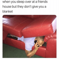 Friends, Memes, and House: when you sleep over at a friends  house but they don't give youa  blanket This is really how it be 😂