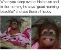 """Beautiful, Good Morning, and Good: When you sleep over at his house and  in the morning he says """"good morning  beautiful"""" and you there all happy <p>Yes, I see you smilin' there via /r/wholesomememes <a href=""""http://ift.tt/2EJWSEI"""">http://ift.tt/2EJWSEI</a></p>"""
