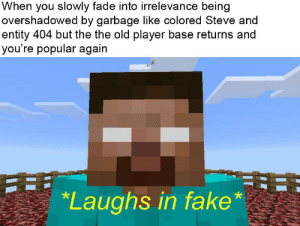 Fake, Reddit, and Old: When you slowly fade into irrelevance being  overshadowed by garbage like colored Steve and  entity 404 but the the old player base returns and  you're popular again  Laughs in fake* Those were the days