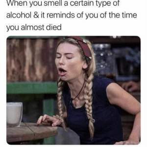 Funny, Smell, and Alcohol: When you smell a certain type of  alcohol & it reminds of you of the time  you almost died