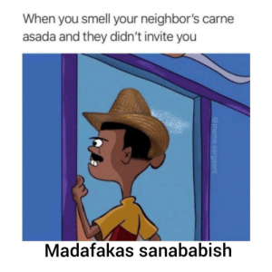 Pero nunca los invitan tampoco: When you smell your neighbor's carne  asada and they didn't invite you  X  Madafakas sanababish  @meme.sergeant Pero nunca los invitan tampoco