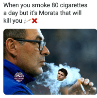Memes, Goal, and 🤖: When you smoke 80 cigarettes  a day but it's Morata that will  kill youx  SHOT ON GOAL