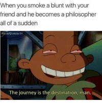 Journey, Weed, and Marijuana: When you smoke a blunt with your  friend and he becomes a philosopher  all of a sudden  @marijuana.tv  The journey is the destination, man. We all know this person 😁