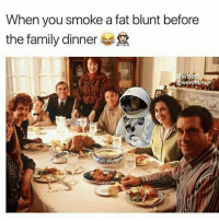 Family, Memes, and Fat: When you smoke a fat blunt before  the family dinner  we Stoned to the bone @cannasocietys420