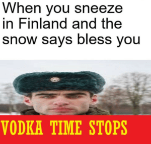 koskenkorva time starts by Arnold04 MORE MEMES: When you sneeze  in Finland and the  snow says bless you  VODKA TIME STOPS koskenkorva time starts by Arnold04 MORE MEMES