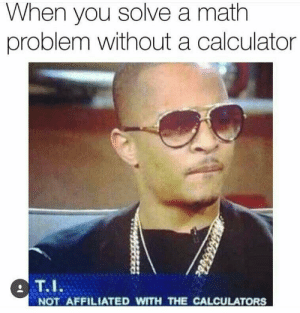 Calculators: When you solve a math  problem without a calculator  T.I  NOT AFFILIATED WITH THE CALCULATORS