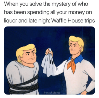Money, Waffle House, and House: When you solve the mystery of who  has been spending all your money on  liquor and late night Waffle House trips  asnackytuna