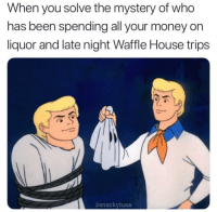 Funny, Money, and Waffle House: When you solve the mystery of who  has been spending all your money on  liquor and late night Waffle House trips  asnackytuna