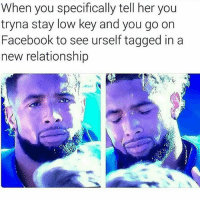 Facebook, Low Key, and Memes: When you specifically tell her you  tryna stay low key and you go on  Facebook to see urself tagged in a  new relationship This fuckin girl is trippin..😣😂😂