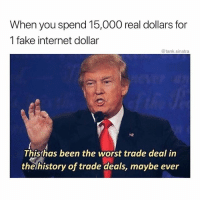 Fake, Funny, and Internet: When you spend 15,000 real dollars for  1 fake internet dollar  @tank.sinatra  Thishas been the worst trade deal in  the history of trade deals, maybe evwer Wow thanks!