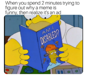 Dank, Meme, and Memes: When you spend 2 minutes trying to  figure out why a meme is  funnv, then realize it's an ad  2  0 Just happened to me by MathBusters MORE MEMES