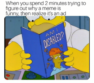 Meme, Why, and You: When you spend 2 minutes trying to  figure out why a meme is  funnv, then realize it's an ad  Ni  0