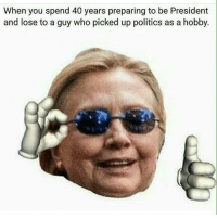 Hey that's pretty good: When you spend 40 years preparing to be President  and lose to a guy who picked up politics as a hobby. Hey that's pretty good