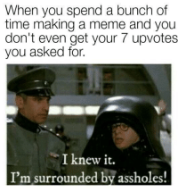 I Knew It Im Surrounded By Assholes: When you spend a bunch of  time making a meme and you  don't even get your 7 upvotes  you asked for.  you asked fot  pot  I knew it.  I'm surrounded by assholes!