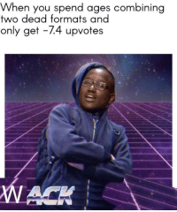 WACKerman via /r/memes http://bit.ly/2WBOyx8: When you spend ages combining  two dead formats and  only get -74 upvotes WACKerman via /r/memes http://bit.ly/2WBOyx8