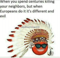 Memes, Neighbors, and Evil: When you spend centuries killing  your neighbors, but when  Europeans do it it's different and  evil  @bulletspammingpatriot (GC)