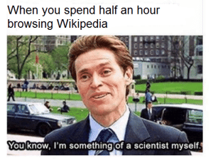Dank, Memes, and Reddit: When you spend half an hour  browsing Wikipedia  You know, I'm something of a scientist myself Just because /u/DelightfulRoscoe told me not to… by GangGreen7729 FOLLOW 4 MORE MEMES.