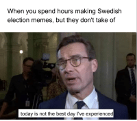 Memes, Best, and Today: When you spend hours making Swedish  election memes, but they don't take of  today is not the best day l've experienced