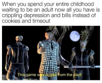 Cookies, Memes, and Depression: When you spend your entire childhood  waiting to be an adult now all you have is  crippling depression and bills instead of  cookies and timeout  Insgame  rigğễ84rom the start  iged, orn the Start I want a do over. 😤😤