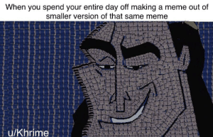 melonmemes:  Follow us on instagram for the best content!: https://www.instagram.com/realmelonmemes: When you spend your entire day off making a meme out of  smaller version of that same meme  u/Khrime melonmemes:  Follow us on instagram for the best content!: https://www.instagram.com/realmelonmemes