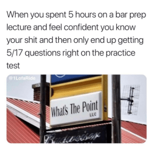 Shit, Tumblr, and Http: When you spent 5 hours on a bar prep  lecture and feel confident you know  your shit and then only end up getting  5/17 questions right on the practice  test  @1LofaRide  Whats The Point  LLC Follow us @studentlifeproblems