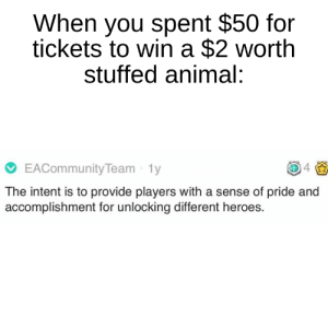 Reddit, Animal, and Heroes: When you spent $50 for  tickets to win a $2 worth  stuffed animal:  EACommunity Team 1y  4  The intent is to provide players with a sense of pride and  accomplishment for unlocking different heroes. I know what your intention is, my friend