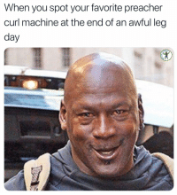 Memes, Leg Day, and Preacher: When you spot your favorite preacher  curl machine at the end of an awful leg  day  DI My ride or die