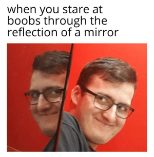 Dank, Memes, and Target: when you stare at  boobs through the  reflection of a mirror Meirl by potgaricias MORE MEMES