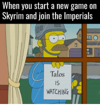 My ancestors are smiling down on me Imperials, can you say the same? 👊: When you start a new game on  Skyrim and join the lmperials  Talos  Is  WATCHING My ancestors are smiling down on me Imperials, can you say the same? 👊
