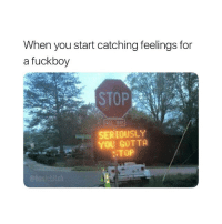 Fuckboy, Tag Someone, and Girl Memes: When you start catching feelings for  a fuckboy  SEREOUSLY  YOU GOTTA  STOP Tag someone that needs to STOP